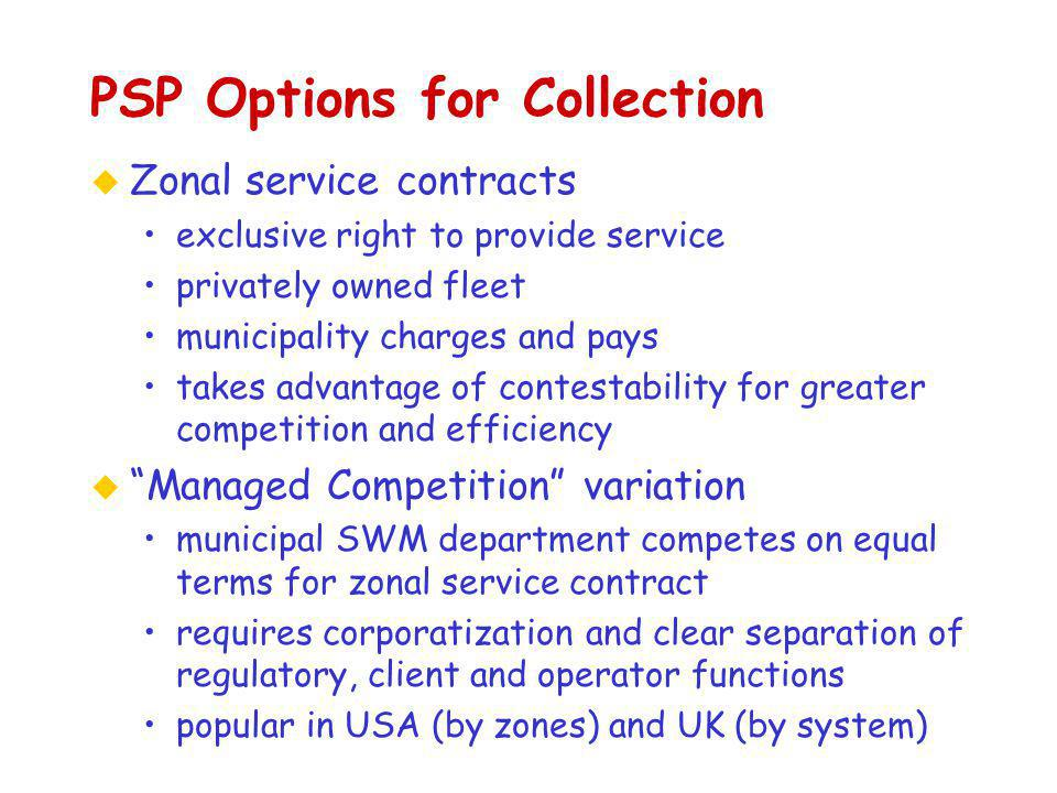 PSP Options for Collection u Zonal service contracts exclusive right to provide service privately owned fleet municipality charges and pays takes advantage of contestability for greater competition and efficiency u Managed Competition variation municipal SWM department competes on equal terms for zonal service contract requires corporatization and clear separation of regulatory, client and operator functions popular in USA (by zones) and UK (by system)