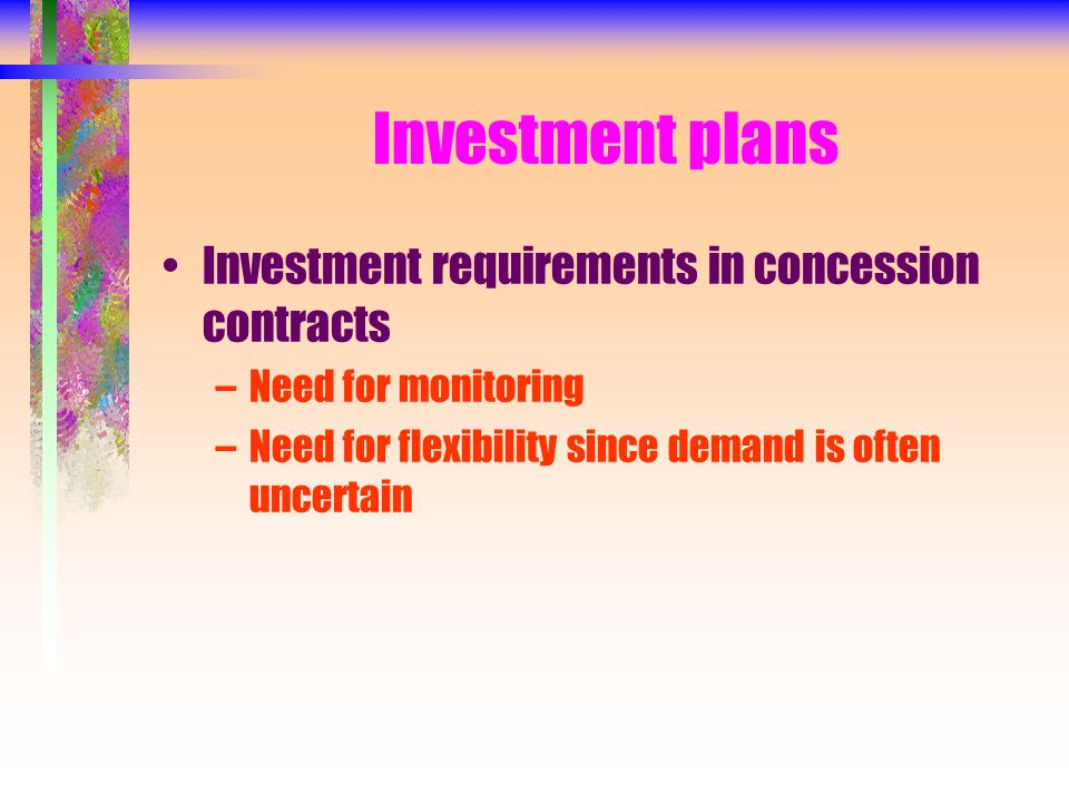 Investment plans Investment requirements in concession contracts –Need for monitoring –Need for flexibility since demand is often uncertain