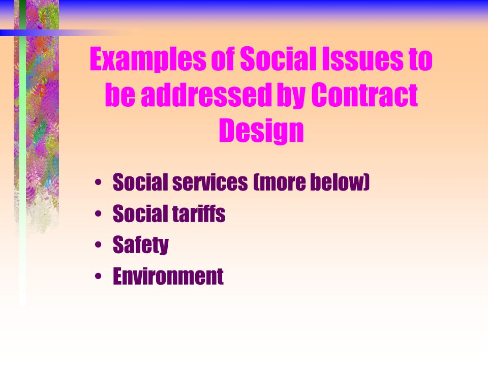 Examples of Social Issues to be addressed by Contract Design Social services (more below) Social tariffs Safety Environment