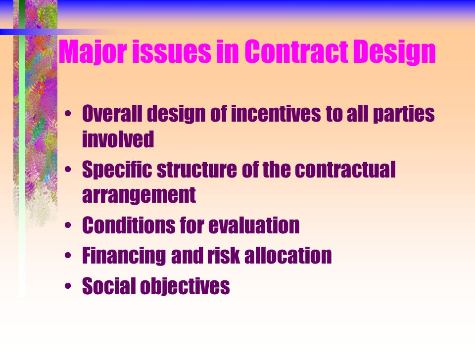 Issues in structuring contracts: A Checklist Asset Valuation Package size Duration of concession Tariff conditions Termination conditions Performance assurance Quality Control Investment plans Social and other service obligations Check for the internal consisteny of requirements