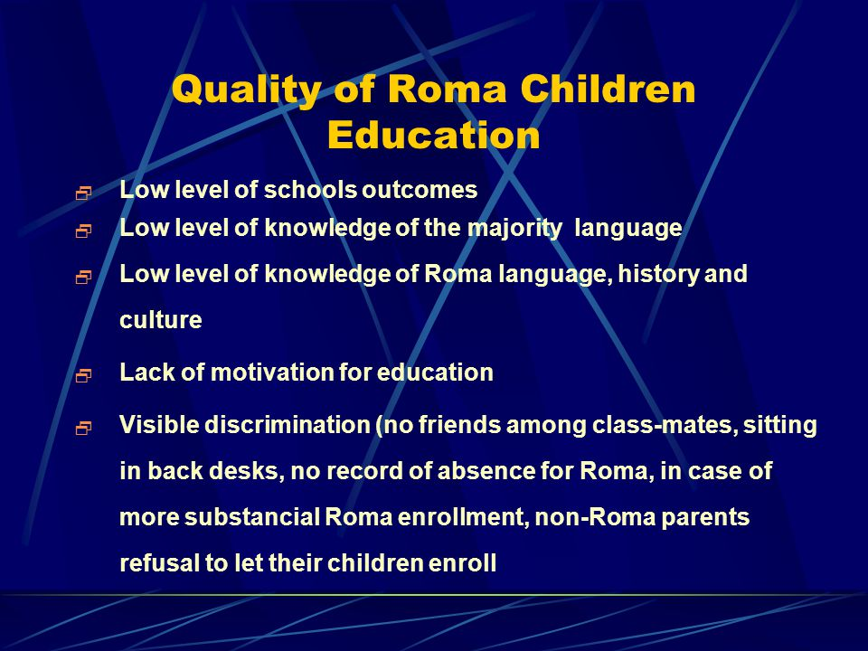 Quality of Roma Children Education  Low level of schools outcomes  Low level of knowledge of the majority language  Low level of knowledge of Roma