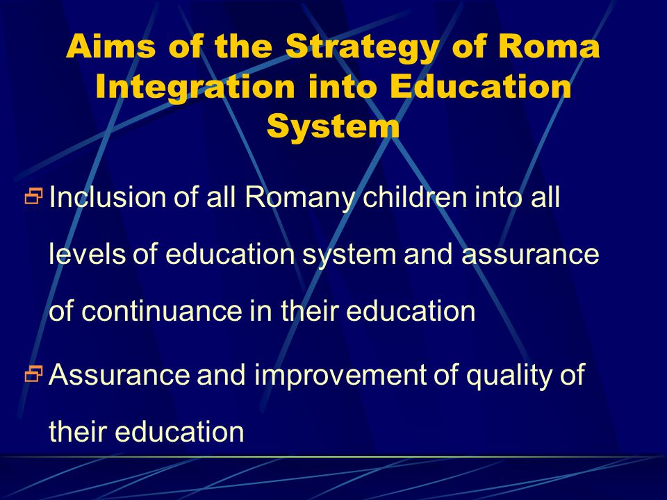 Aims of the Strategy of Roma Integration into Education System  Inclusion of all Romany children into all levels of education system and assurance of