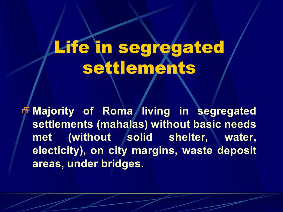 Life in segregated settlements  Majority of Roma living in segregated settlements (mahalas) without basic needs met (without solid shelter, water, el