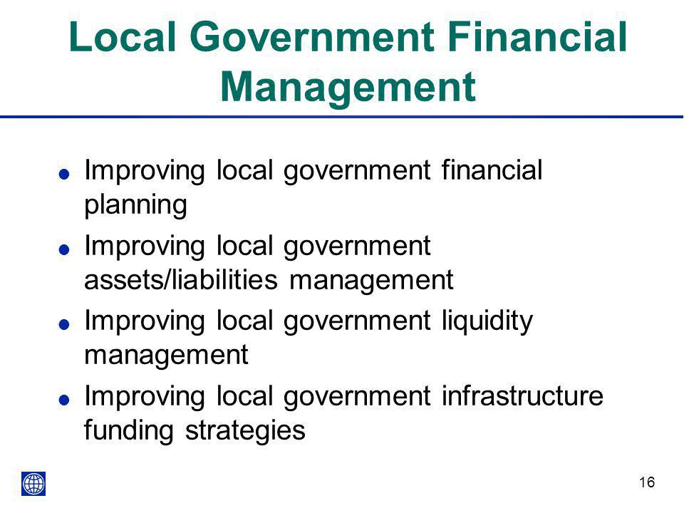 16 Local Government Financial Management l Improving local government financial planning l Improving local government assets/liabilities management l
