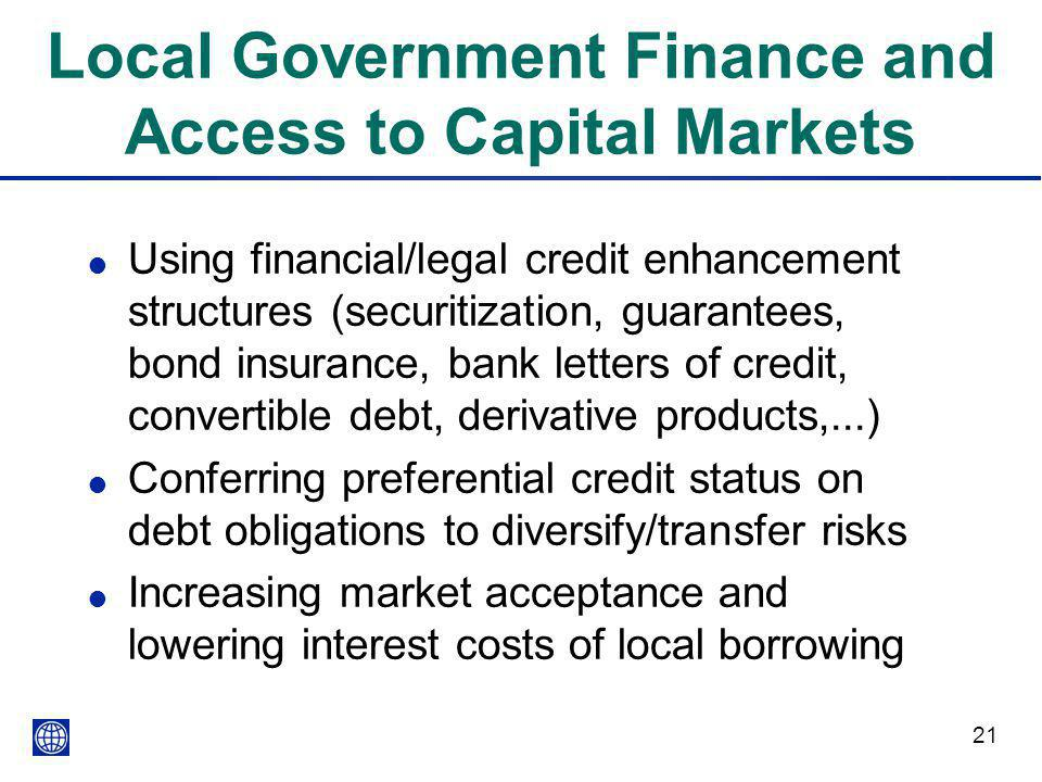 21 Local Government Finance and Access to Capital Markets l Using financial/legal credit enhancement structures (securitization, guarantees, bond insu