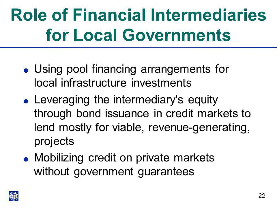 22 Role of Financial Intermediaries for Local Governments l Using pool financing arrangements for local infrastructure investments l Leveraging the intermediary s equity through bond issuance in credit markets to lend mostly for viable, revenue-generating, projects l Mobilizing credit on private markets without government guarantees