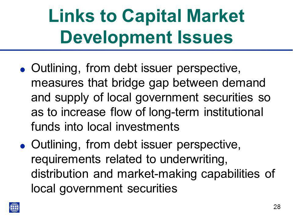 28 Links to Capital Market Development Issues l Outlining, from debt issuer perspective, measures that bridge gap between demand and supply of local g