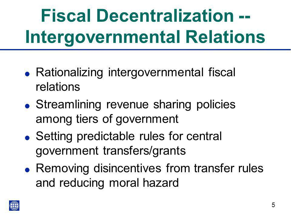 5 Fiscal Decentralization -- Intergovernmental Relations l Rationalizing intergovernmental fiscal relations l Streamlining revenue sharing policies among tiers of government l Setting predictable rules for central government transfers/grants l Removing disincentives from transfer rules and reducing moral hazard