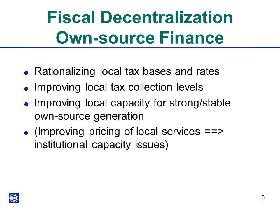 6 Fiscal Decentralization Own-source Finance l Rationalizing local tax bases and rates l Improving local tax collection levels l Improving local capac
