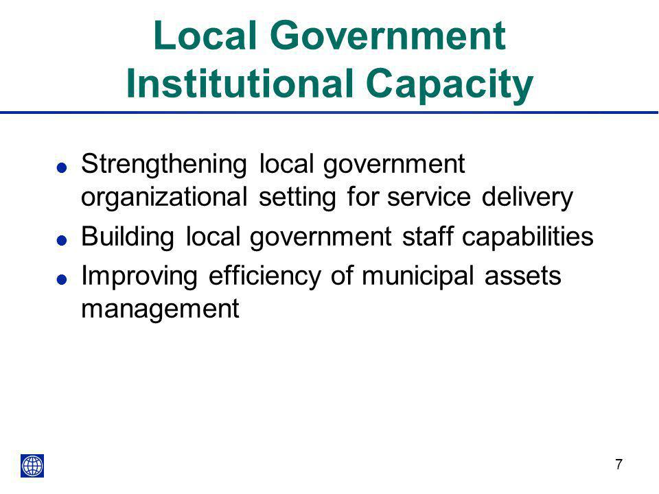 7 Local Government Institutional Capacity l Strengthening local government organizational setting for service delivery l Building local government sta