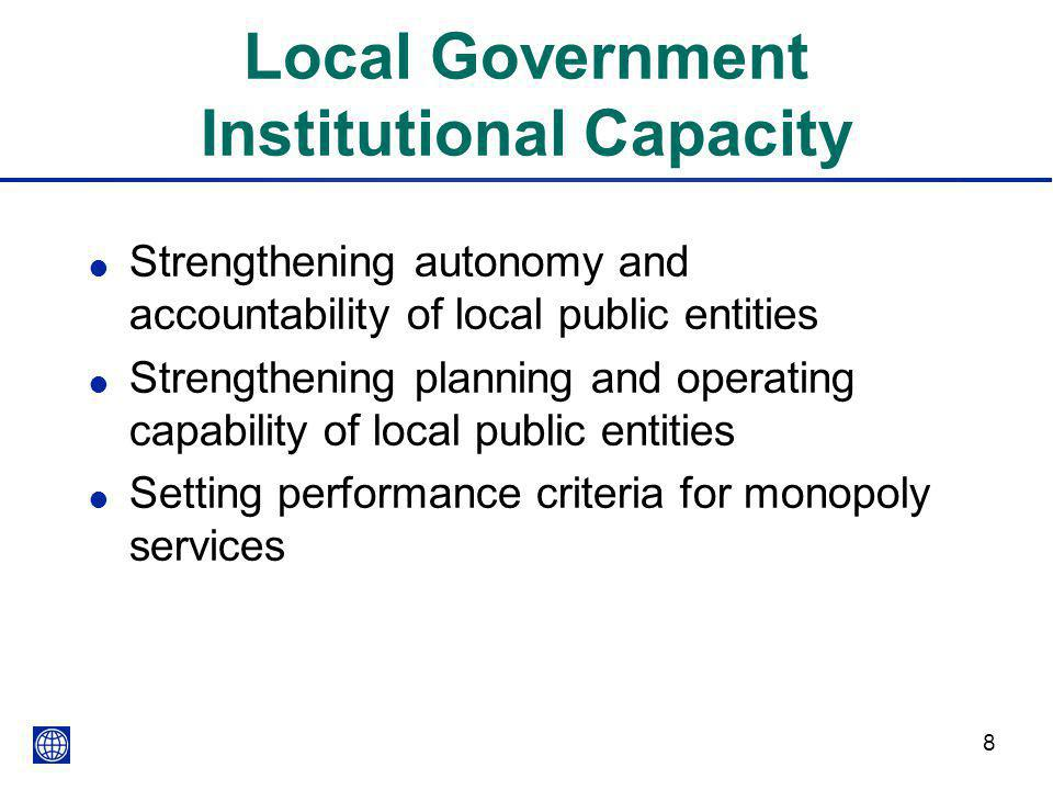 8 Local Government Institutional Capacity l Strengthening autonomy and accountability of local public entities l Strengthening planning and operating