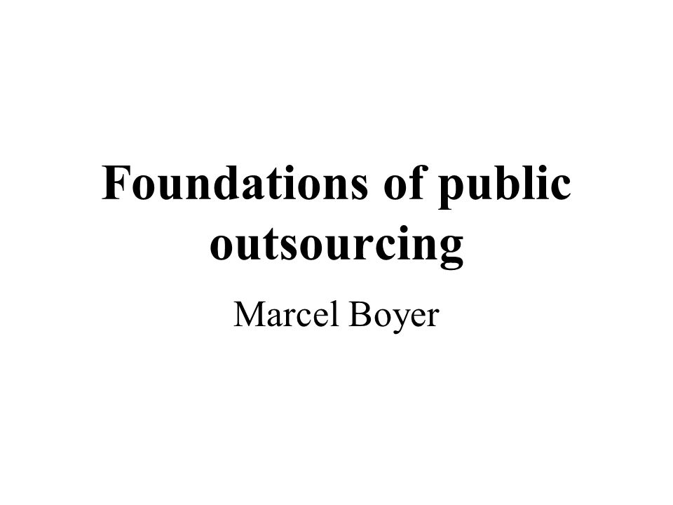 Foundations of public outsourcing Public and private decision makers' conceptions about public-private partnerships have dramatically changed lately New economic theories enable the analysis of organizational or institutional designs in contexts where there exist: –Complex interrelationships between various parties –Incomplete information structures (different parties having private information) –A willingness to enhance performance through organization reforms (coordination and incentives)