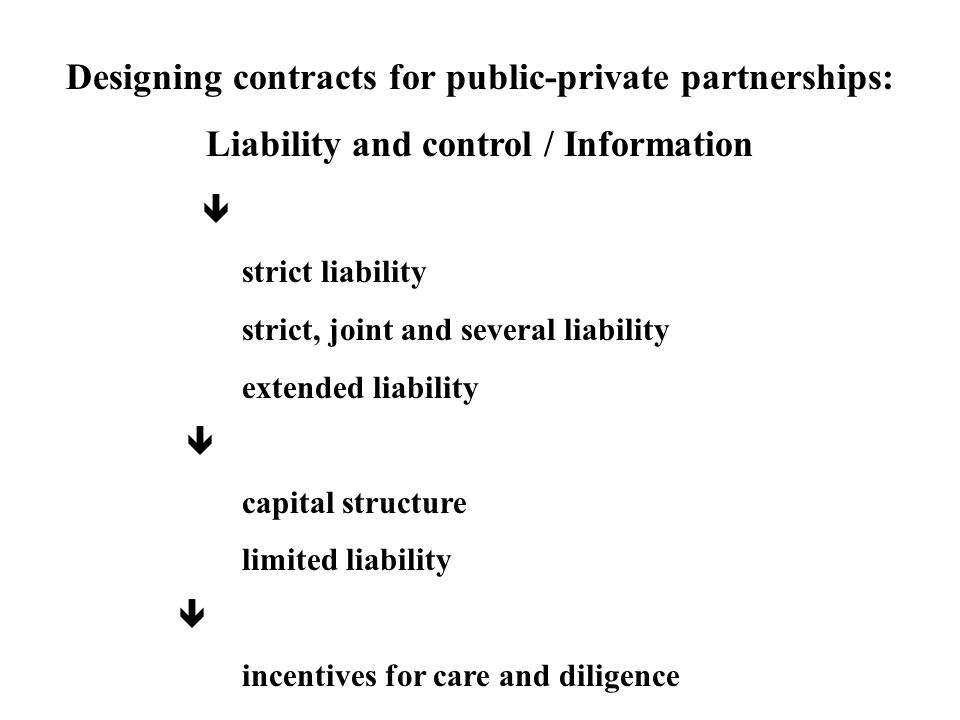 Designing contracts for public-private partnerships: Liability and control / Information  strict liability strict, joint and several liability extended liability  capital structure limited liability  incentives for care and diligence