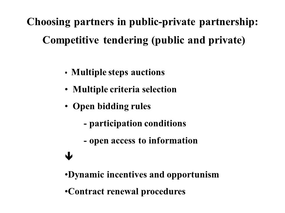 Choosing partners in public-private partnership: Competitive tendering (public and private) Multiple steps auctions Multiple criteria selection Open bidding rules - participation conditions - open access to information  Dynamic incentives and opportunism Contract renewal procedures