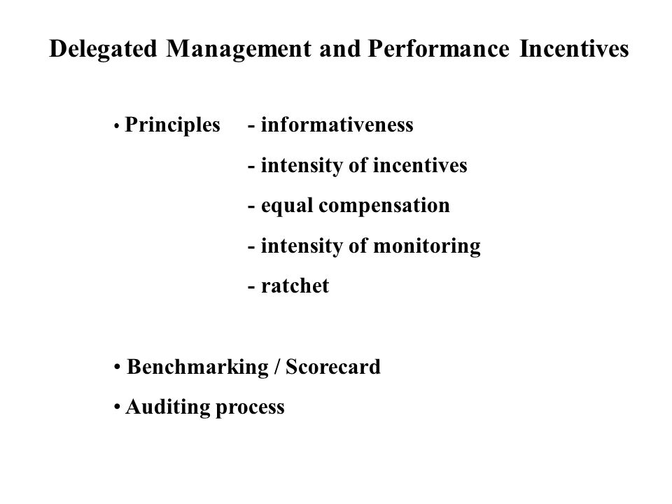Delegated Management and Performance Incentives Principles- informativeness - intensity of incentives - equal compensation - intensity of monitoring - ratchet Benchmarking / Scorecard Auditing process