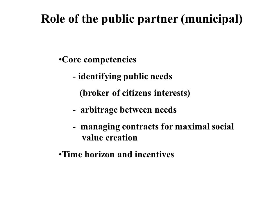 Role of the public partner (municipal) Core competencies - identifying public needs (broker of citizens interests) - arbitrage between needs - managing contracts for maximal social value creation Time horizon and incentives