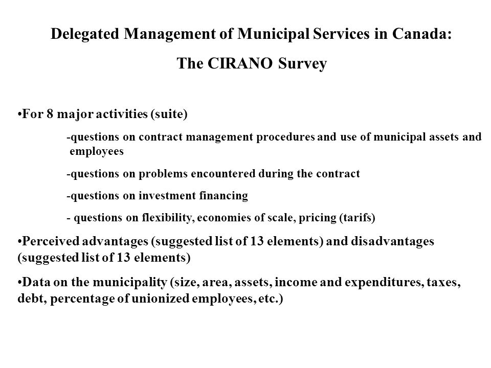 Delegated Management of Municipal Services in Canada: The CIRANO Survey For 8 major activities (suite) -questions on contract management procedures and use of municipal assets and employees -questions on problems encountered during the contract -questions on investment financing - questions on flexibility, economies of scale, pricing (tarifs) Perceived advantages (suggested list of 13 elements) and disadvantages (suggested list of 13 elements) Data on the municipality (size, area, assets, income and expenditures, taxes, debt, percentage of unionized employees, etc.)