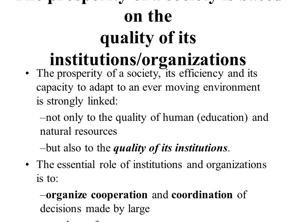 The prosperity of a society is based on the quality of its institutions/organizations The prosperity of a society, its efficiency and its capacity to adapt to an ever moving environment is strongly linked: –not only to the quality of human (education) and natural resources –but also to the quality of its institutions.
