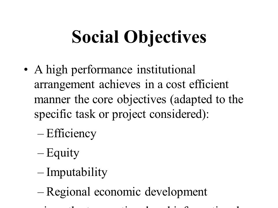 Social Objectives A high performance institutional arrangement achieves in a cost efficient manner the core objectives (adapted to the specific task or project considered): –Efficiency –Equity –Imputability –Regional economic development given the transactional and informational constraints.