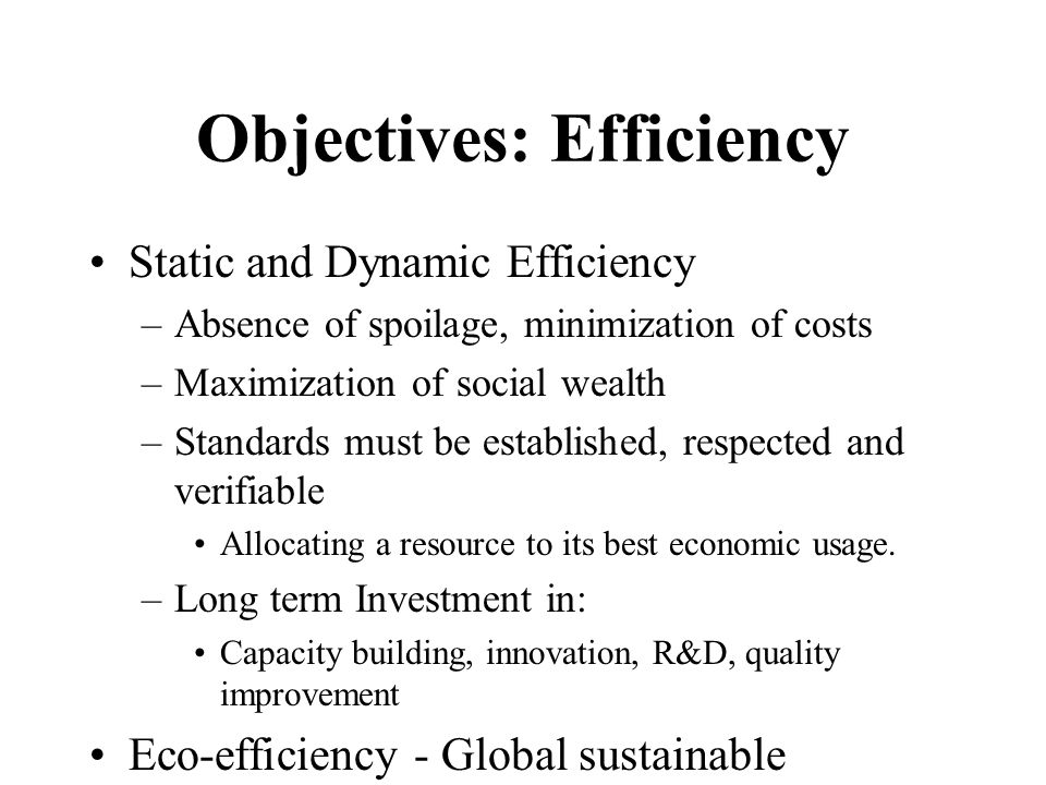 Objectives: Efficiency Static and Dynamic Efficiency –Absence of spoilage, minimization of costs –Maximization of social wealth –Standards must be established, respected and verifiable Allocating a resource to its best economic usage.