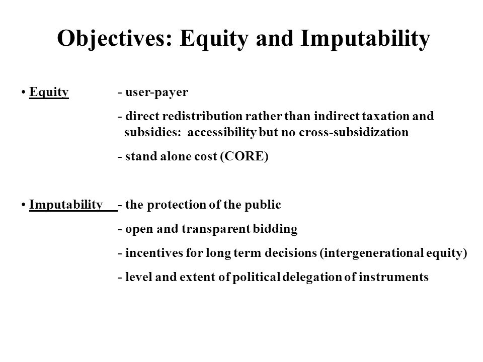 Objectives: Equity and Imputability Equity- user-payer - direct redistribution rather than indirect taxation and subsidies: accessibility but no cross-subsidization - stand alone cost (CORE) Imputability- the protection of the public - open and transparent bidding - incentives for long term decisions (intergenerational equity) - level and extent of political delegation of instruments