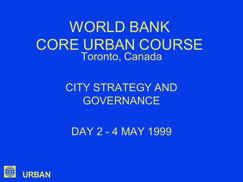 URBAN WORLD BANK CORE URBAN COURSE Toronto, Canada CITY STRATEGY AND GOVERNANCE DAY 2 - 4 MAY 1999