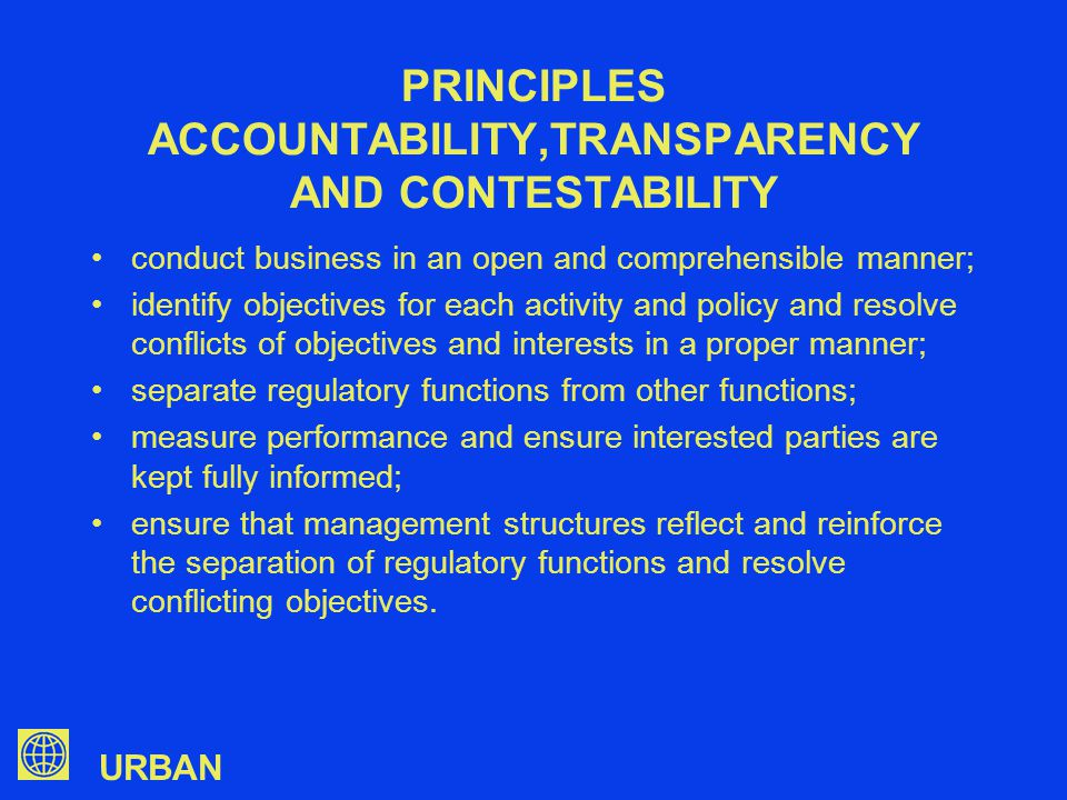 URBAN conduct business in an open and comprehensible manner; identify objectives for each activity and policy and resolve conflicts of objectives and interests in a proper manner; separate regulatory functions from other functions; measure performance and ensure interested parties are kept fully informed; ensure that management structures reflect and reinforce the separation of regulatory functions and resolve conflicting objectives.