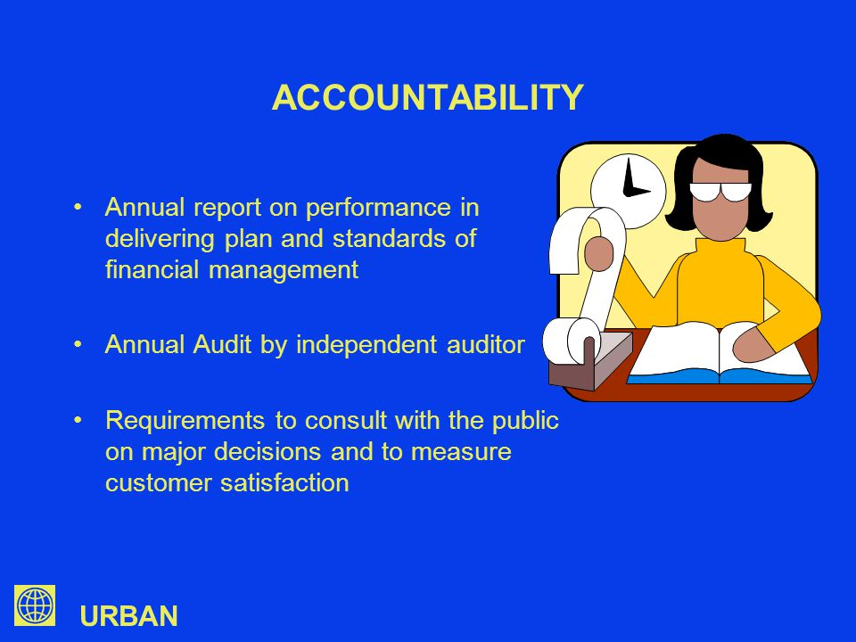 URBAN ACCOUNTABILITY Annual report on performance in delivering plan and standards of financial management Annual Audit by independent auditor Requirements to consult with the public on major decisions and to measure customer satisfaction