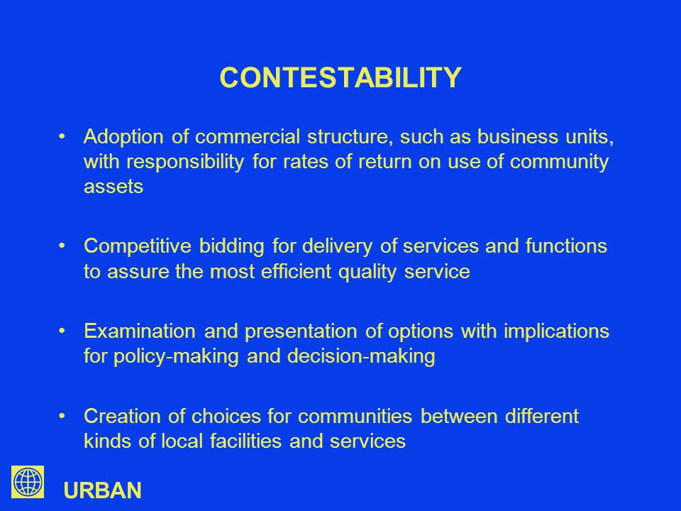 URBAN CONTESTABILITY Adoption of commercial structure, such as business units, with responsibility for rates of return on use of community assets Competitive bidding for delivery of services and functions to assure the most efficient quality service Examination and presentation of options with implications for policy-making and decision-making Creation of choices for communities between different kinds of local facilities and services