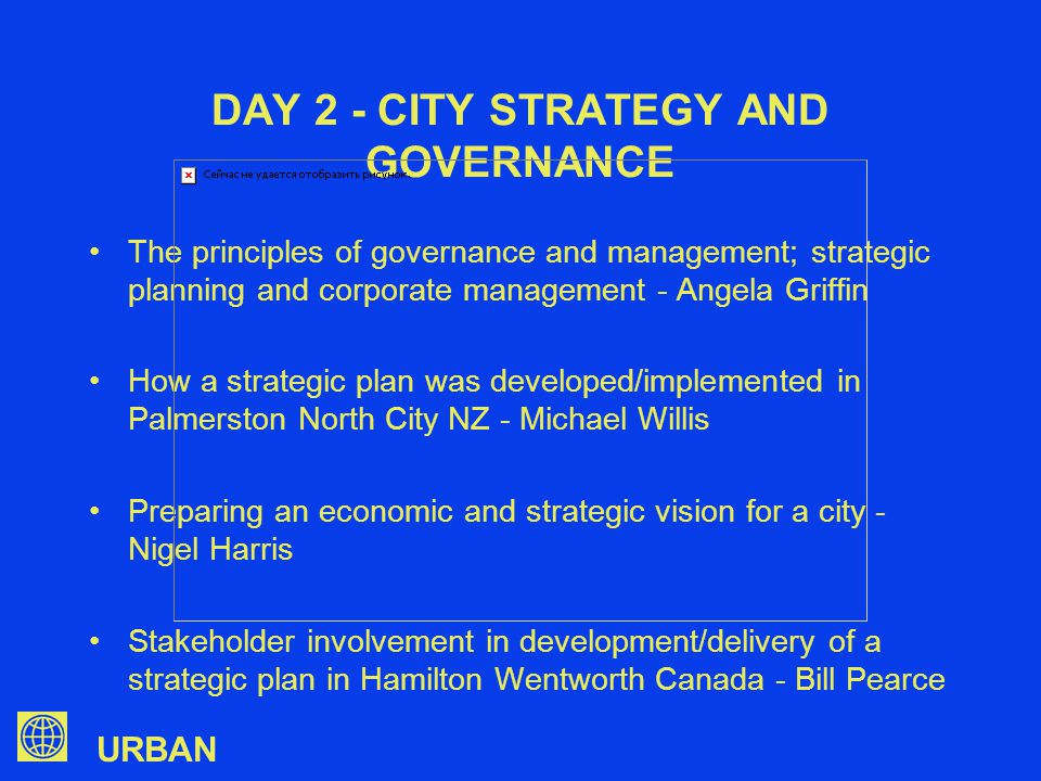 URBAN DAY 2 - CITY STRATEGY AND GOVERNANCE The principles of governance and management; strategic planning and corporate management - Angela Griffin How a strategic plan was developed/implemented in Palmerston North City NZ - Michael Willis Preparing an economic and strategic vision for a city - Nigel Harris Stakeholder involvement in development/delivery of a strategic plan in Hamilton Wentworth Canada - Bill Pearce
