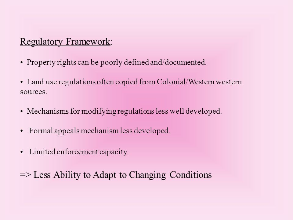 Regulatory Framework: Property rights can be poorly defined and/documented. Land use regulations often copied from Colonial/Western western sources. M