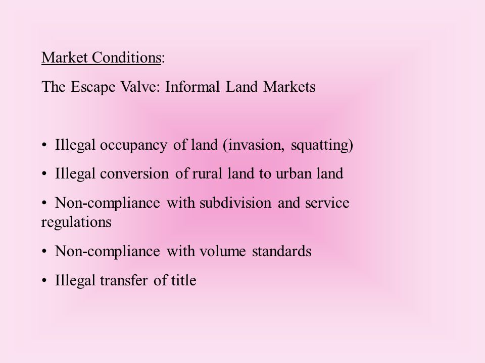 Market Conditions: The Escape Valve: Informal Land Markets Illegal occupancy of land (invasion, squatting) Illegal conversion of rural land to urban land Non-compliance with subdivision and service regulations Non-compliance with volume standards Illegal transfer of title