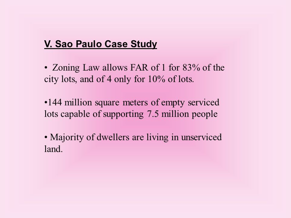 V. Sao Paulo Case Study Zoning Law allows FAR of 1 for 83% of the city lots, and of 4 only for 10% of lots. 144 million square meters of empty service
