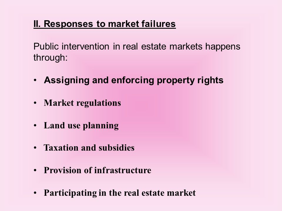 II. Responses to market failures Public intervention in real estate markets happens through: Assigning and enforcing property rights Market regulation