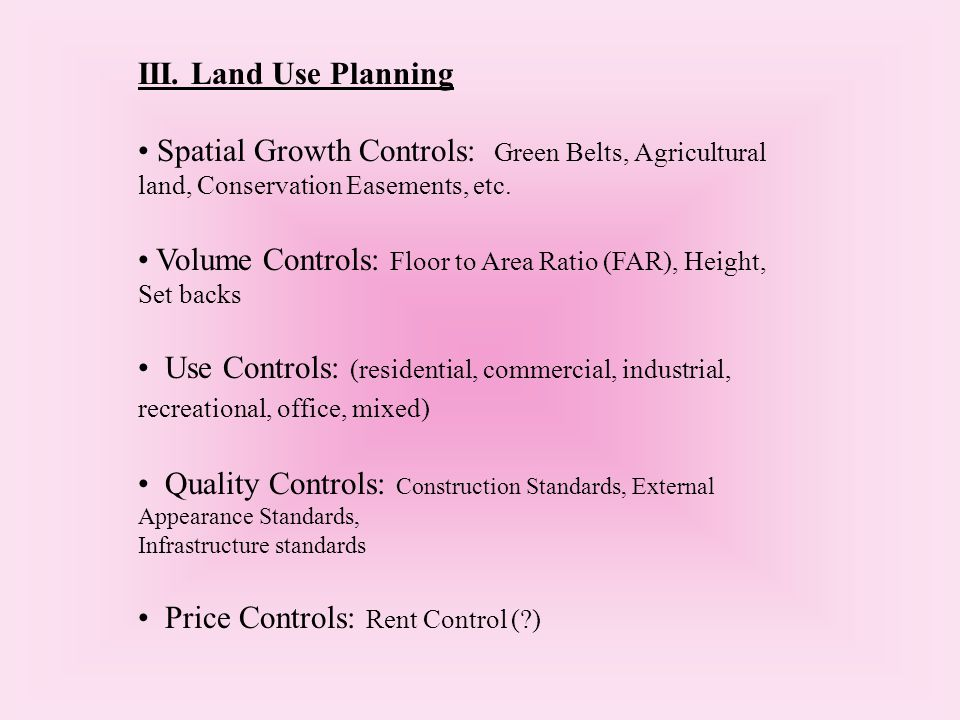III. Land Use Planning Spatial Growth Controls: Green Belts, Agricultural land, Conservation Easements, etc. Volume Controls: Floor to Area Ratio (FAR