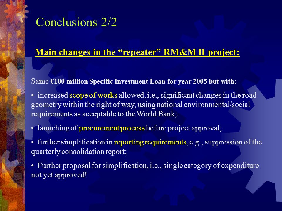 Conclusions 2/2 Main changes in the repeater RM&M II project: Same €100 million Specific Investment Loan for year 2005 but with: increased scope of works allowed, i.e., significant changes in the road geometry within the right of way, using national environmental/social requirements as acceptable to the World Bank; launching of procurement process before project approval; further simplification in reporting requirements, e.g., suppression of the quarterly consolidation report; Further proposal for simplification, i.e., single category of expenditure not yet approved!