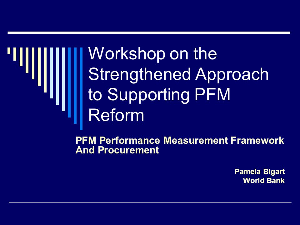 Workshop on the Strengthened Approach to Supporting PFM Reform PFM Performance Measurement Framework And Procurement Pamela Bigart World Bank