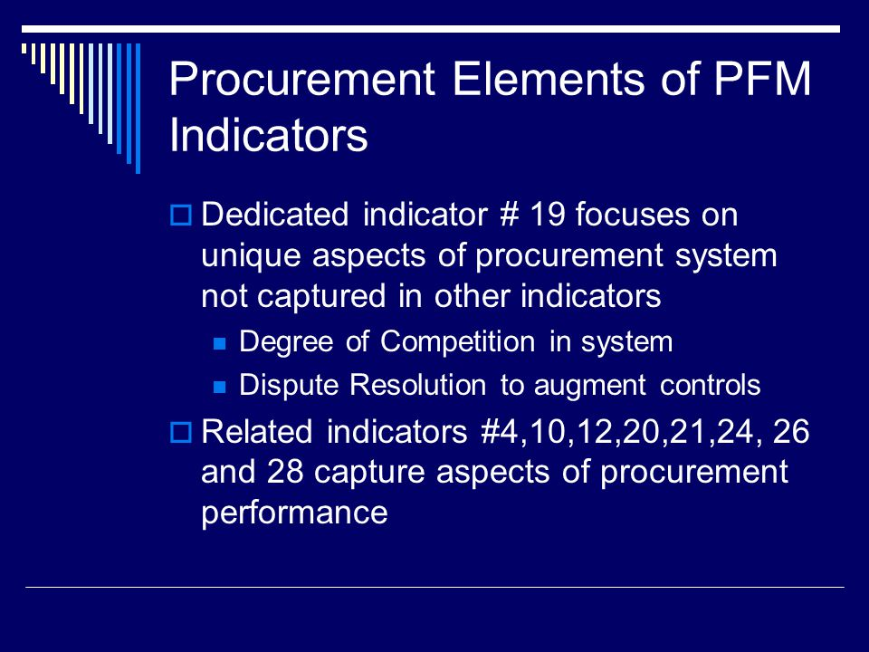 Procurement Elements of PFM Indicators  Dedicated indicator # 19 focuses on unique aspects of procurement system not captured in other indicators Degree of Competition in system Dispute Resolution to augment controls  Related indicators #4,10,12,20,21,24, 26 and 28 capture aspects of procurement performance