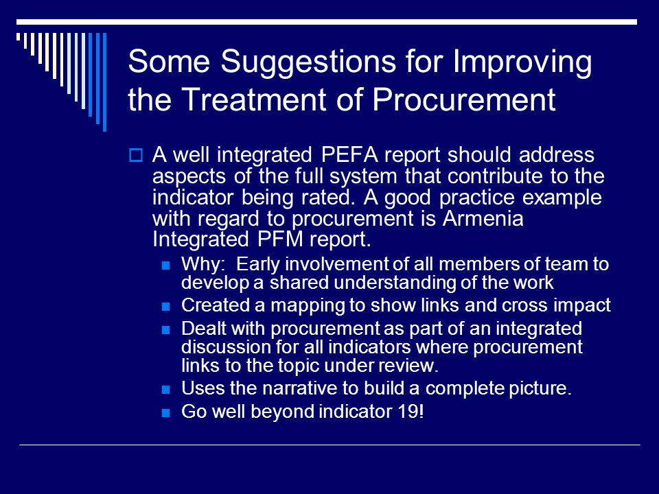Some Suggestions for Improving the Treatment of Procurement  A well integrated PEFA report should address aspects of the full system that contribute to the indicator being rated.