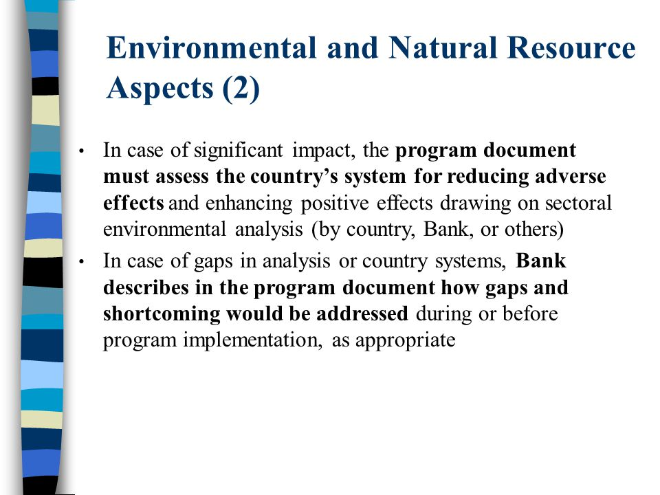 Environmental and Natural Resource Aspects (2) In case of significant impact, the program document must assess the country's system for reducing adverse effects and enhancing positive effects drawing on sectoral environmental analysis (by country, Bank, or others) In case of gaps in analysis or country systems, Bank describes in the program document how gaps and shortcoming would be addressed during or before program implementation, as appropriate
