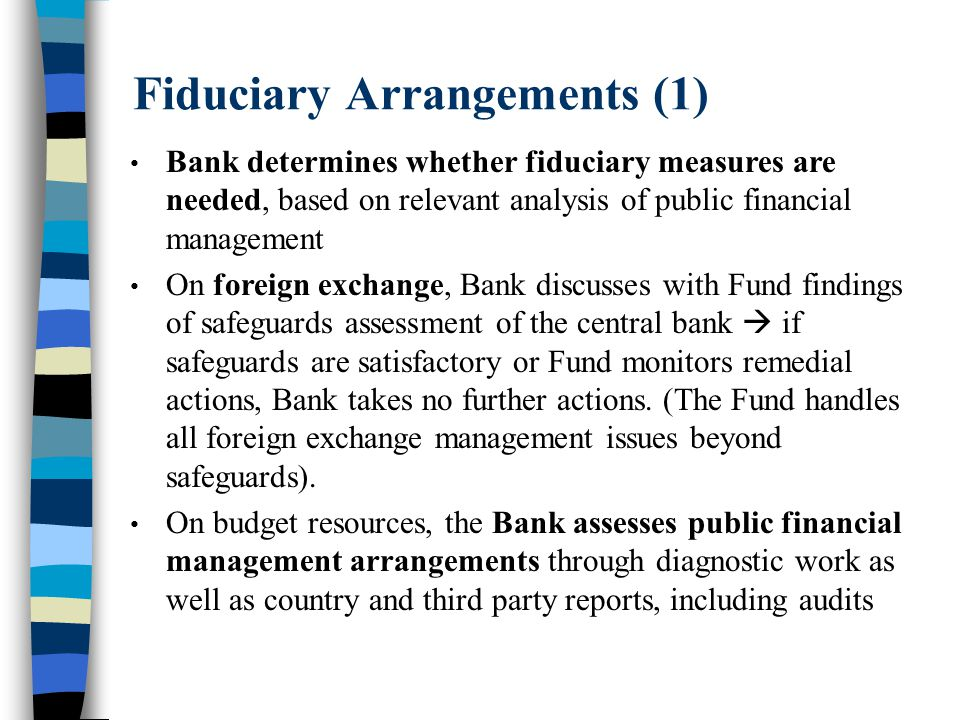 Fiduciary Arrangements (1) Bank determines whether fiduciary measures are needed, based on relevant analysis of public financial management On foreign exchange, Bank discusses with Fund findings of safeguards assessment of the central bank  if safeguards are satisfactory or Fund monitors remedial actions, Bank takes no further actions.