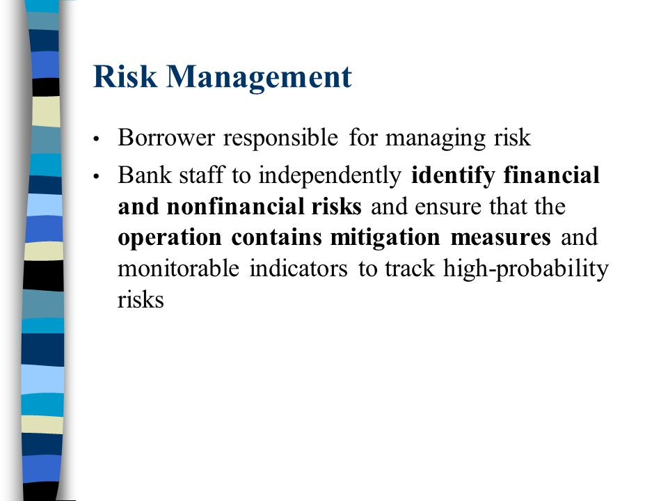 Risk Management Borrower responsible for managing risk Bank staff to independently identify financial and nonfinancial risks and ensure that the operation contains mitigation measures and monitorable indicators to track high-probability risks