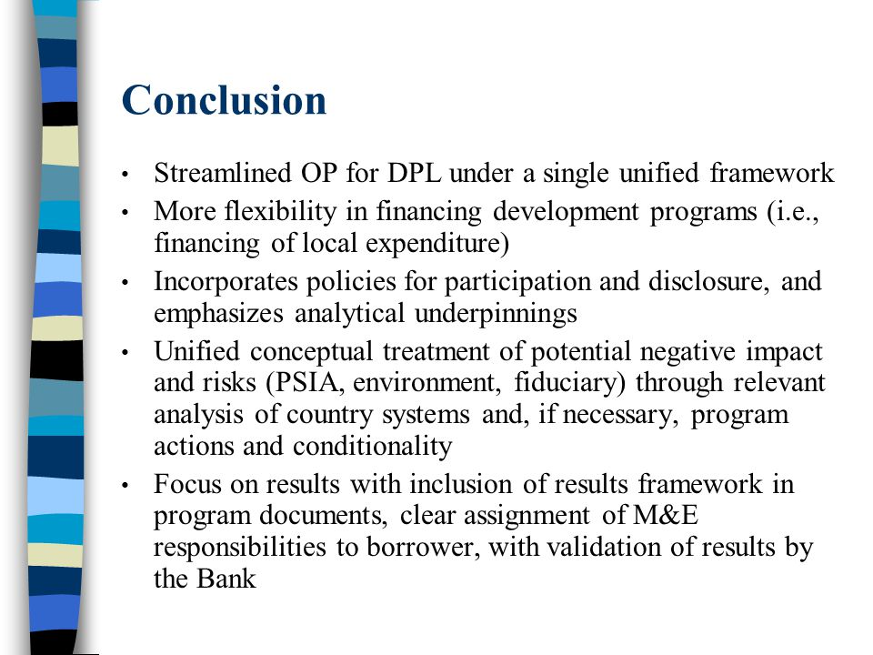 Conclusion Streamlined OP for DPL under a single unified framework More flexibility in financing development programs (i.e., financing of local expenditure) Incorporates policies for participation and disclosure, and emphasizes analytical underpinnings Unified conceptual treatment of potential negative impact and risks (PSIA, environment, fiduciary) through relevant analysis of country systems and, if necessary, program actions and conditionality Focus on results with inclusion of results framework in program documents, clear assignment of M&E responsibilities to borrower, with validation of results by the Bank