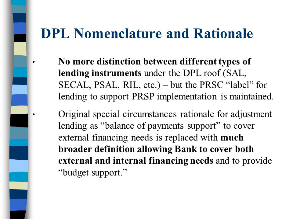 DPL Nomenclature and Rationale No more distinction between different types of lending instruments under the DPL roof (SAL, SECAL, PSAL, RIL, etc.) – but the PRSC label for lending to support PRSP implementation is maintained.