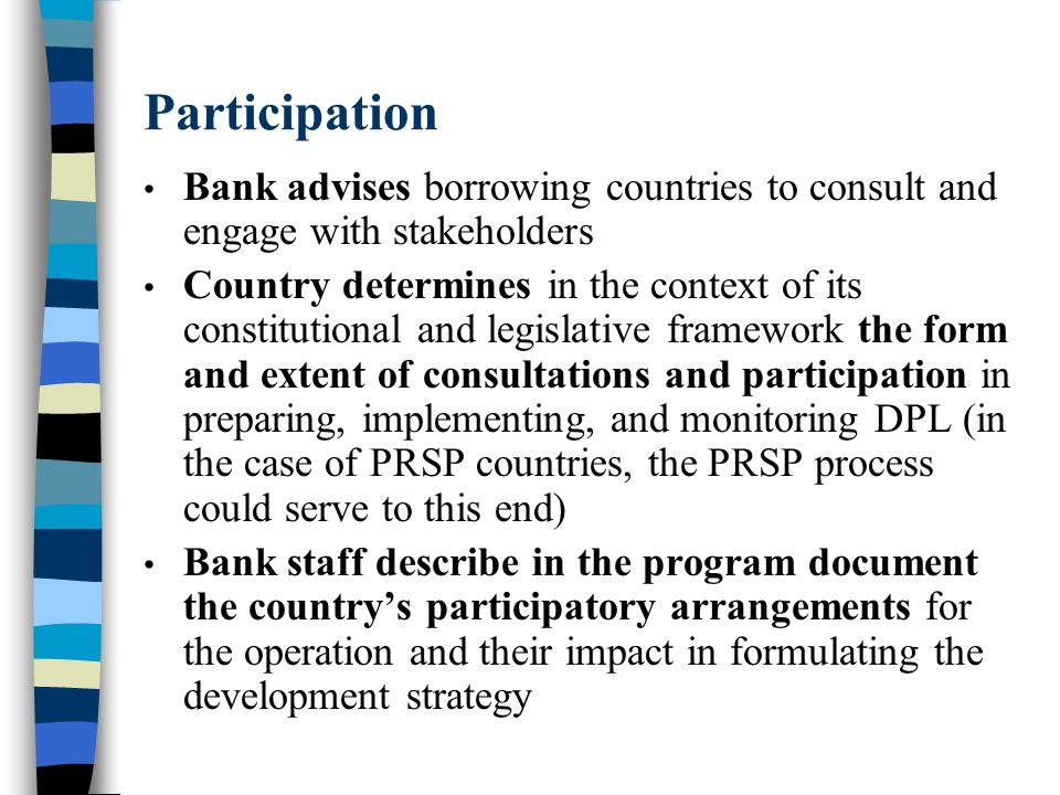 Participation Bank advises borrowing countries to consult and engage with stakeholders Country determines in the context of its constitutional and legislative framework the form and extent of consultations and participation in preparing, implementing, and monitoring DPL (in the case of PRSP countries, the PRSP process could serve to this end) Bank staff describe in the program document the country's participatory arrangements for the operation and their impact in formulating the development strategy