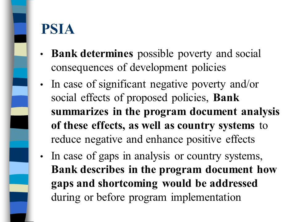 PSIA Bank determines possible poverty and social consequences of development policies In case of significant negative poverty and/or social effects of proposed policies, Bank summarizes in the program document analysis of these effects, as well as country systems to reduce negative and enhance positive effects In case of gaps in analysis or country systems, Bank describes in the program document how gaps and shortcoming would be addressed during or before program implementation