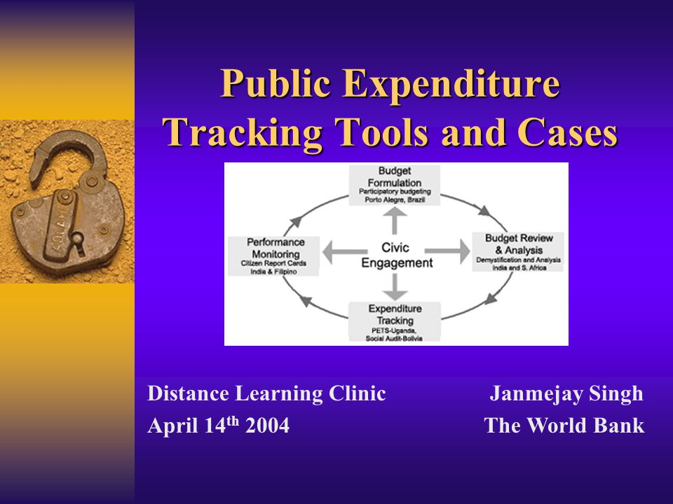 Public Expenditure Tracking Tools and Cases Distance Learning Clinic April 14 th 2004 Janmejay Singh The World Bank