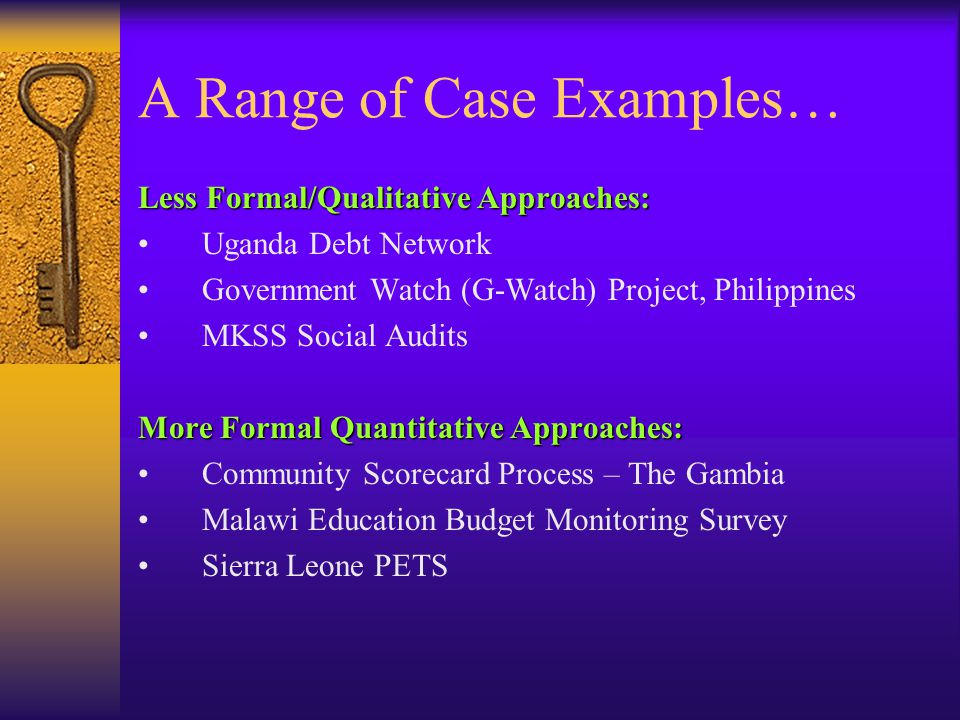 A Range of Case Examples… Less Formal/Qualitative Approaches: Uganda Debt Network Government Watch (G-Watch) Project, Philippines MKSS Social Audits More Formal Quantitative Approaches: Community Scorecard Process – The Gambia Malawi Education Budget Monitoring Survey Sierra Leone PETS