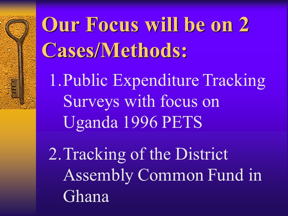 Our Focus will be on 2 Cases/Methods: 1.Public Expenditure Tracking Surveys with focus on Uganda 1996 PETS 2.Tracking of the District Assembly Common Fund in Ghana