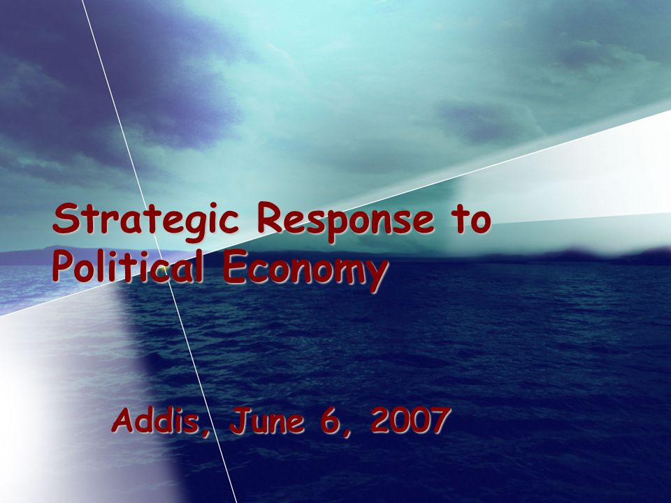 Strategic Response to Political Economy Addis, June 6, 2007